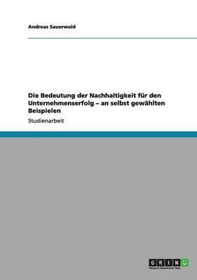 Die Bedeutung Der Nachhaltigkeit F r Den Unternehmenserfolg - An Selbst Gew hlten Beispielen (Paperback)