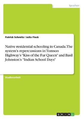 Native Residential Schooling in Canada. the System's Repercussions in Tomson Highway's Kiss of the Fur Queen and Basil Johnston's Indian School Days (Paperback)