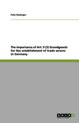 The Importance of Art. 9 (3) Grundgesetz for the Establishment of Trade Unions in Germany (Paperback)