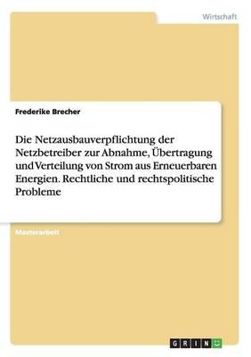 Die Netzausbauverpflichtung Der Netzbetreiber Zur Abnahme, UEBertragung Und Verteilung Von Strom Aus Erneuerbaren Energien. Rechtliche Und Rechtspolitische Probleme (Paperback)