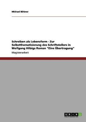 Schreiben ALS Lebensform - Zur Selbstthematisierung Des Schriftstellers in Wolfgang Hilbigs Roman Eine bertragung (Paperback)