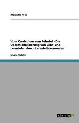 Vom Curriculum Zum Feinziel - Die Operationalisierung Von Lehr- Und Lernzielen Durch Lernzieltaxonomien (Paperback)