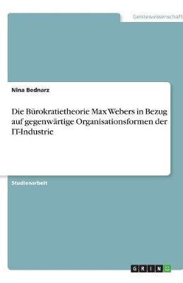 Die Burokratietheorie Max Webers in Bezug Auf Gegenwartige Organisationsformen Der It-Industrie (Paperback)
