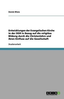 Entwicklungen Der Evangelischen Kirche in Der Ddr in Bezug Auf Die Religi se Bildung Durch Die Christenlehre Und Ihren Einfluss Auf Die Gesellschaft (Paperback)