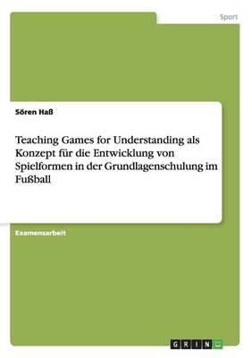 Teaching Games for Understanding ALS Konzept F r Die Entwicklung Von Spielformen in Der Grundlagenschulung Im Fu ball (Paperback)