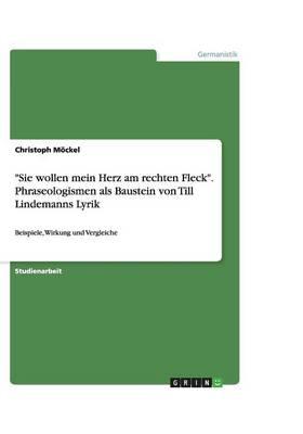 """""""Sie Wollen Mein Herz Am Rechten Fleck."""" Phraseologismen ALS Baustein Von Till Lindemanns Lyrik (Paperback)"""