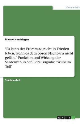 """""""Es Kann Der Frommste Nicht in Frieden Leben, Wenn Es Dem Bosen Nachbarn Nicht Gefallt."""" Funktion Und Wirkung Der Sentenzen in Schillers Tragodie """"Wilhelm Tell"""" (Paperback)"""