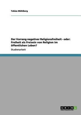 Der Vorrang Negativer Religionsfreiheit - Oder: Freiheit ALS Freisein Von Religion Im  ffentlichen Leben? (Paperback)