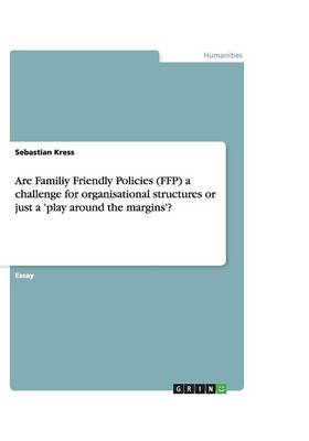 Are Familiy Friendly Policies (Ffp) a Challenge for Organisational Structures or Just a 'Play Around the Margins'? (Paperback)