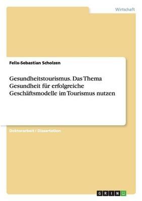Gesundheitstourismus. Das Thema Gesundheit F r Erfolgreiche Gesch ftsmodelle Im Tourismus Nutzen (Paperback)