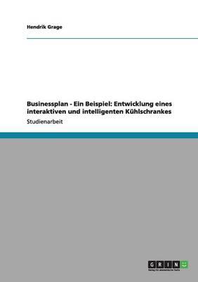 Businessplan - Ein Beispiel: Entwicklung Eines Interaktiven Und Intelligenten Kuhlschrankes (Paperback)