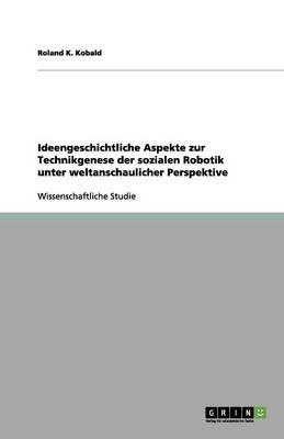Ideengeschichtliche Aspekte Zur Technikgenese Der Sozialen Robotik Unter Weltanschaulicher Perspektive (Paperback)
