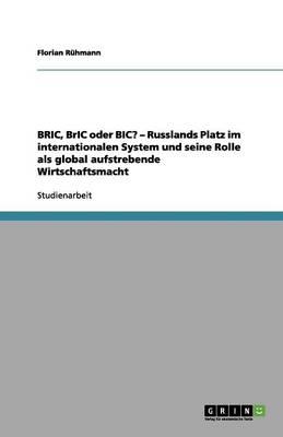Bric, Bric Oder Bic? - Russlands Platz Im Internationalen System Und Seine Rolle ALS Global Aufstrebende Wirtschaftsmacht (Paperback)