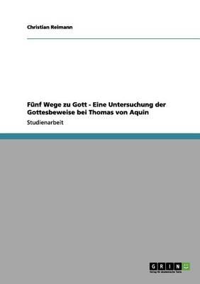 Funf Wege Zu Gott - Eine Untersuchung Der Gottesbeweise Bei Thomas Von Aquin (Paperback)