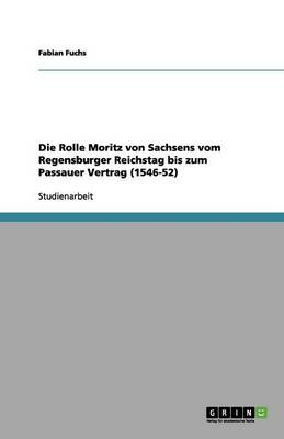 Die Rolle Moritz Von Sachsens Vom Regensburger Reichstag Bis Zum Passauer Vertrag (1546-52) (Paperback)