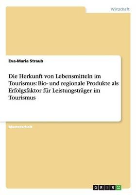 Die Herkunft Von Lebensmitteln Im Tourismus: Bio- Und Regionale Produkte ALS Erfolgsfaktor F r Leistungstr ger Im Tourismus (Paperback)