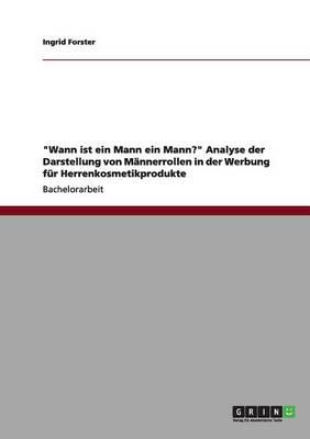 Wann Ist Ein Mann Ein Mann? Analyse Der Darstellung Von M nnerrollen in Der Werbung F r Herrenkosmetikprodukte (Paperback)