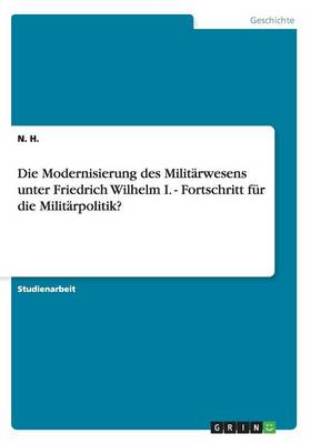 Die Modernisierung Des Milit rwesens Unter Friedrich Wilhelm I. - Fortschritt F r Die Milit rpolitik? (Paperback)