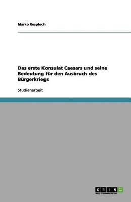 Das Erste Konsulat Caesars Und Seine Bedeutung Fur Den Ausbruch Des Burgerkriegs (Paperback)