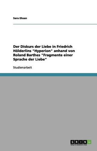 Der Diskurs Der Liebe in Friedrich H lderlins Hyperion Anhand Von Roland Barthes Fragmente Einer Sprache Der Liebe (Paperback)