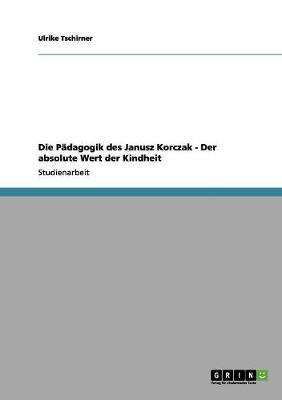 Die Padagogik Des Janusz Korczak - Der Absolute Wert Der Kindheit (Paperback)