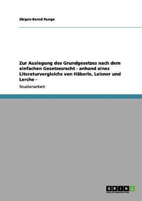 Zur Auslegung Des Grundgesetzes Nach Dem Einfachen Gesetzesrecht - Anhand Eines Literaturvergleichs Von Haberle, Leisner Und Lerche - (Paperback)