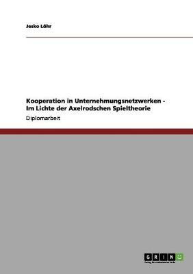 Kooperation in Unternehmungsnetzwerken - Im Lichte Der Axelrodschen Spieltheorie (Paperback)
