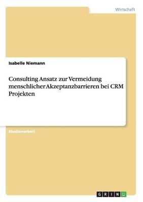 Consulting Ansatz Zur Vermeidung Menschlicher Akzeptanzbarrieren Bei Crm Projekten (Paperback)