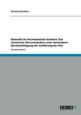 Eherecht Im Okumenischen Kontext: Das Islamische Eheverstandnis Unter Besonderer Berucksichtigung Der Auflosung Der Ehe (Paperback)