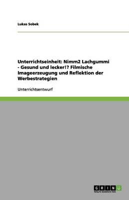 Unterrichtseinheit: Nimm2 Lachgummi - Gesund Und Lecker!? Filmische Imageerzeugung Und Reflektion Der Werbestrategien (Paperback)