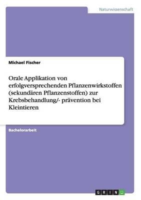 Orale Applikation Von Erfolgversprechenden Pflanzenwirkstoffen (Sekund ren Pflanzenstoffen) Zur Krebsbehandlung/- Pr vention Bei Kleintieren (Paperback)