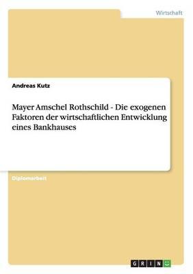 Mayer Amschel Rothschild - Die Exogenen Faktoren Der Wirtschaftlichen Entwicklung Eines Bankhauses (Paperback)