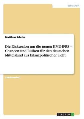 Die Diskussion Um Die Neuen Kmu-Ifrs - Chancen Und Risiken Fur Den Deutschen Mittelstand Aus Bilanzpolitischer Sicht (Paperback)