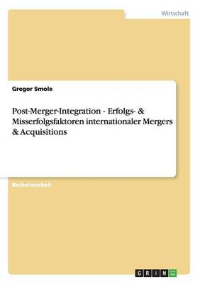 Post-Merger-Integration - Erfolgs- & Misserfolgsfaktoren Internationaler Mergers & Acquisitions (Paperback)