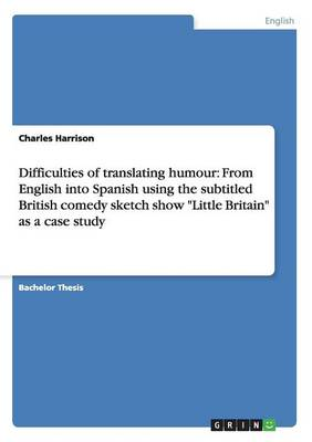 "Difficulties of Translating Humour: From English Into Spanish Using the Subtitled British Comedy Sketch Show ""little Britain"" as a Case Study (Paperback)"