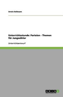 Unterrichtsstunde: Parteien - Themen Fur Jungwahler (Paperback)