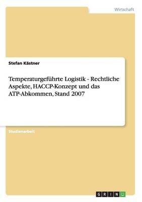 Temperaturgef hrte Logistik - Rechtliche Aspekte, Haccp-Konzept Und Das Atp-Abkommen, Stand 2007 (Paperback)