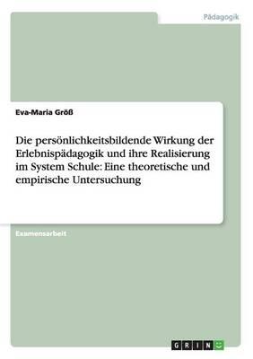 Die Personlichkeitsbildende Wirkung Der Erlebnispadagogik Und Ihre Realisierung Im System Schule: Eine Theoretische Und Empirische Untersuchung (Paperback)