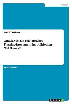 Attack Ads. Ein Erfolgreiches Framing-Instrument Im Politischen Wahlkampf? (Paperback)