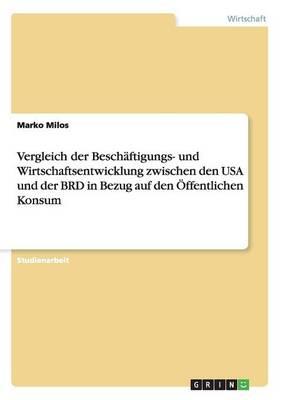 Vergleich Der Beschaftigungs- Und Wirtschaftsentwicklung Zwischen Den USA Und Der Brd in Bezug Auf Den Offentlichen Konsum (Paperback)