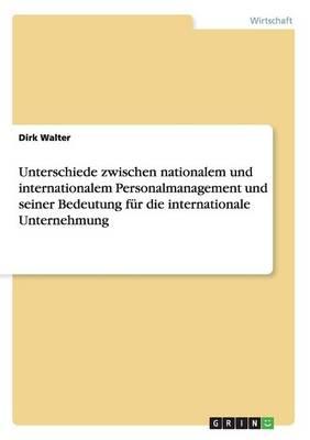 Unterschiede Zwischen Nationalem Und Internationalem Personalmanagement Und Seiner Bedeutung Fur Die Internationale Unternehmung (Paperback)