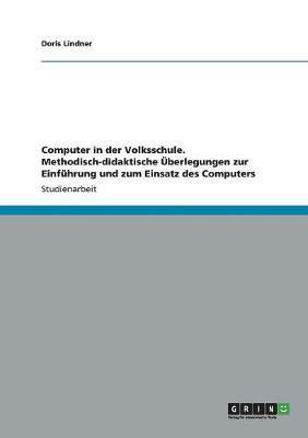 Computer in Der Volksschule. Methodisch-Didaktische berlegungen Zur Einf hrung Und Zum Einsatz Des Computers (Paperback)