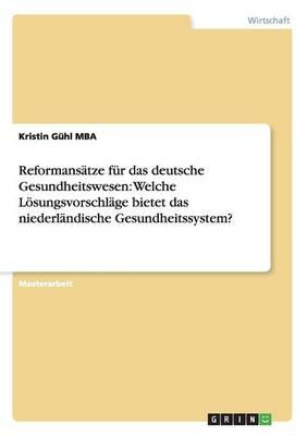 Reformanstze Fr Das Deutsche Gesundheitswesen: Welche Lsungsvorschlge Bietet Das Niederlndische Gesundheitssystem? (Paperback)