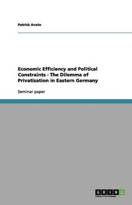 Economic Efficiency and Political Constraints - The Dilemma of Privatization in Eastern Germany (Paperback)
