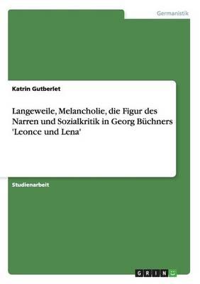Langeweile, Melancholie, Die Figur Des Narren Und Sozialkritik in Georg Buchners 'leonce Und Lena' (Paperback)