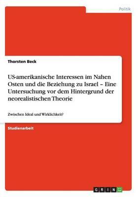 Us-Amerikanische Interessen Im Nahen Osten Und Die Beziehung Zu Israel - Eine Untersuchung VOR Dem Hintergrund Der Neorealistischen Theorie (Paperback)