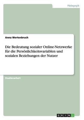 Die Bedeutung Sozialer Online-Netzwerke F r Die Pers nlichkeitsvariablen Und Sozialen Beziehungen Der Nutzer (Paperback)