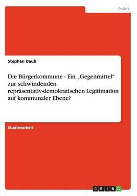 """Die B rgerkommune - Ein """"gegenmittel Zur Schwindenden Repr sentativ-Demokratischen Legitimation Auf Kommunaler Ebene? (Paperback)"""