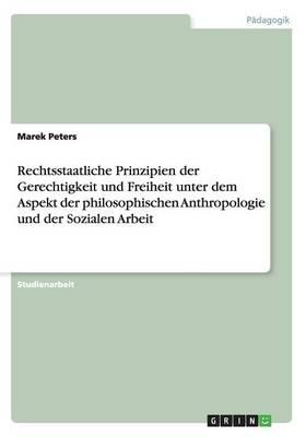 Rechtsstaatliche Prinzipien Der Gerechtigkeit Und Freiheit Unter Dem Aspekt Der Philosophischen Anthropologie Und Der Sozialen Arbeit (Paperback)