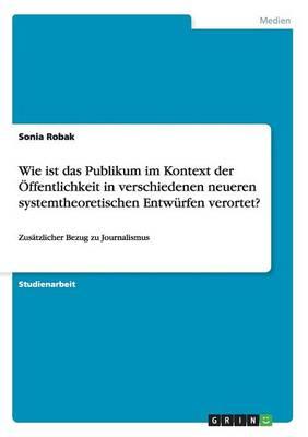 Wie Ist Das Publikum Im Kontext Der ffentlichkeit in Verschiedenen Neueren Systemtheoretischen Entw rfen Verortet? (Paperback)